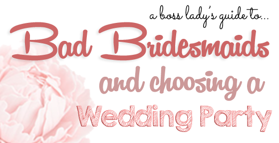 Boss Lady's Guide to Choosing a Wedding Party